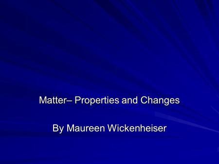 Matter– Properties and Changes By Maureen Wickenheiser