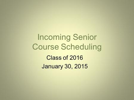 Incoming Senior Course Scheduling Class of 2016 January 30, 2015.