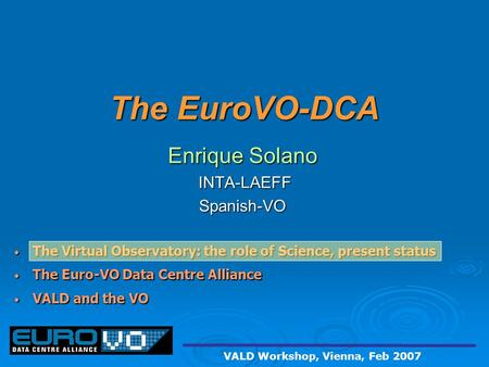 The EuroVO-DCA Enrique Solano INTA-LAEFF INTA-LAEFFSpanish-VO The Virtual Observatory: the role of Science, present status The Virtual Observatory: the.