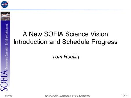 7/17/08NASA/USRA Management review- Clocktower TLR - 1 A New SOFIA Science Vision Introduction and Schedule Progress Tom Roellig.