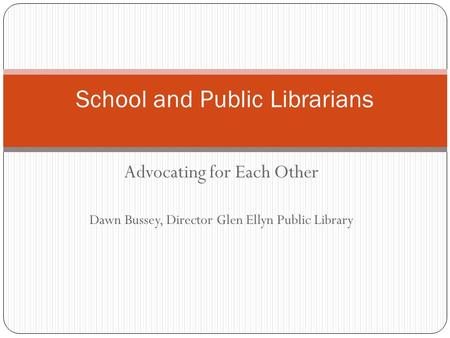 Advocating for Each Other Dawn Bussey, Director Glen Ellyn Public Library School and Public Librarians.