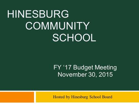 HINESBURG COMMUNITY SCHOOL FY '17 Budget Meeting November 30, 2015 Hosted by Hinesburg School Board.