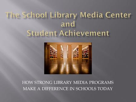 HOW STRONG LIBRARY MEDIA PROGRAMS MAKE A DIFFERENCE IN SCHOOLS TODAY.