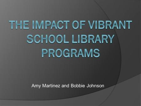 Amy Martinez and Bobbie Johnson. Presentation Outline What is the impact of a vibrant school library program? Test scores Student perceptions Answering.
