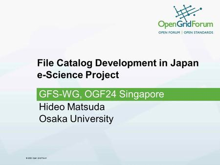 © 2008 Open Grid Forum File Catalog Development in Japan e-Science Project GFS-WG, OGF24 Singapore Hideo Matsuda Osaka University.