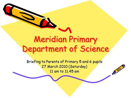 Meridian Primary Department of Science Briefing to Parents of Primary 5 and 6 pupils 27 March 2010 (Saturday) 11 am to 11.45 am.