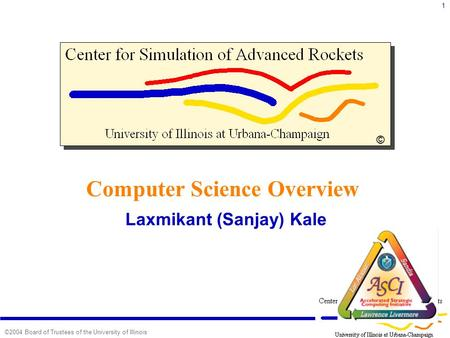 1 ©2004 Board of Trustees of the University of Illinois Computer Science Overview Laxmikant (Sanjay) Kale ©