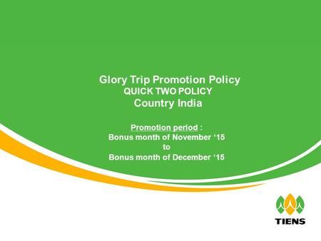 Promotion period : Bonus month of November '15 to Bonus month of December '15 Glory Trip Promotion Policy QUICK TWO POLICY Country India.