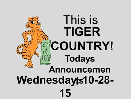 This is TIGER COUNTRY! Todays Announcemen ts Wednesday, 10-28- 15.