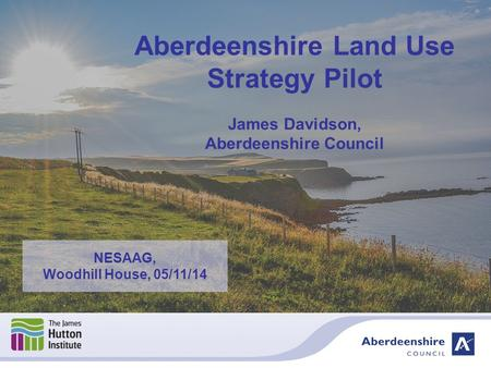 Aberdeenshire Land Use Strategy Pilot James Davidson, Aberdeenshire Council NESAAG, Woodhill House, 05/11/14.