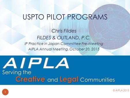 Chris Fildes FILDES & OUTLAND, P.C. IP Practice in Japan Committee Pre-Meeting AIPLA Annual Meeting, October 20, 2015 USPTO PILOT PROGRAMS 1 © AIPLA 2015.