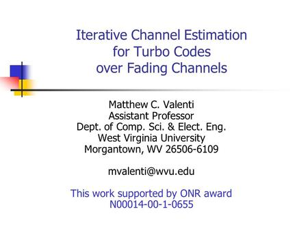 Iterative Channel Estimation for Turbo Codes over Fading Channels Matthew C. Valenti Assistant Professor Dept. of Comp. Sci. & Elect. Eng. West Virginia.