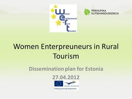 Women Enterpreuneurs in Rural Tourism Dissemination plan for Estonia 27.04.2012.