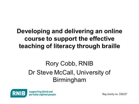 Developing and delivering an online course to support the effective teaching of literacy through braille Rory Cobb, RNIB Dr Steve McCall, University of.