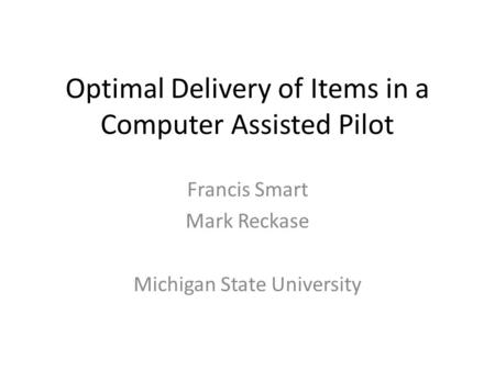 Optimal Delivery of Items in a Computer Assisted Pilot Francis Smart Mark Reckase Michigan State University.