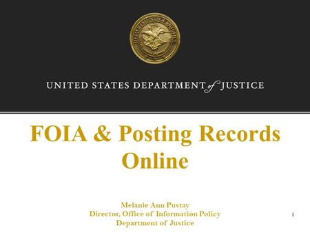FOIA & Posting Records Online Melanie Ann Pustay Director, Office of Information Policy Department of Justice 1.
