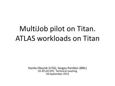 MultiJob pilot on Titan. ATLAS workloads on Titan Danila Oleynik (UTA), Sergey Panitkin (BNL) US ATLAS HPC. Technical meeting 18 September 2015.