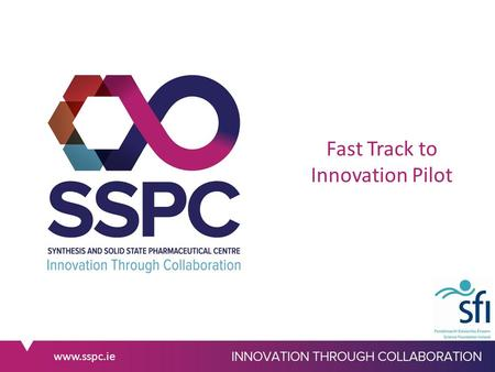 Www.sspc.ie Fast Track to Innovation Pilot. www.sspc.ie Fast Track to Innovation Pilot 3 Call deadlines: 28 th April/1 st Sept/1 st Dec 2015 Type of Action: