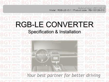 Your best partner for better driving Updated date : 2011.08.16 Model : RGB-LE-V3.1 / Product code : RB-100126-013 RGB-LE CONVERTER Specification & Installation.