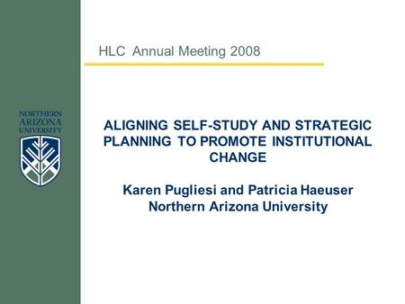 ALIGNING SELF-STUDY AND STRATEGIC PLANNING TO PROMOTE INSTITUTIONAL CHANGE Karen Pugliesi and Patricia Haeuser Northern Arizona University HLC Annual Meeting.