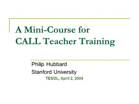 A Mini-Course for CALL Teacher Training Philip Hubbard Stanford University TESOL, April 2, 2004.