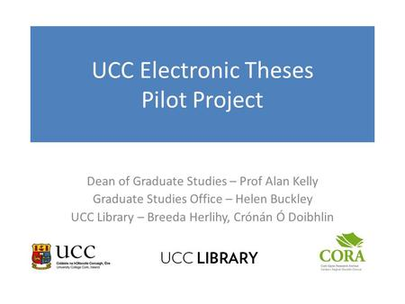 UCC Electronic Theses Pilot Project Dean of Graduate Studies – Prof Alan Kelly Graduate Studies Office – Helen Buckley UCC Library – Breeda Herlihy, Crónán.