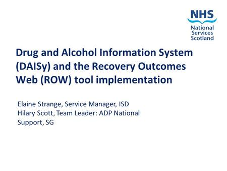 Drug and Alcohol Information System (DAISy) and the Recovery Outcomes Web (ROW) tool implementation Elaine Strange, Service Manager, ISD Hilary Scott,
