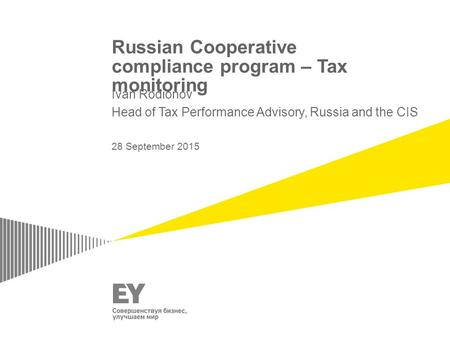 Russian Cooperative compliance program – Tax monitoring Ivan Rodionov Head of Tax Performance Advisory, Russia and the CIS 28 September 2015.