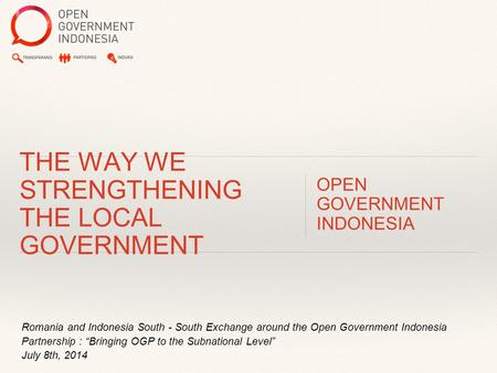 "Romania and Indonesia South - South Exchange around the Open Government Indonesia Partnership : ""Bringing OGP to the Subnational Level"" July 8th, 2014."