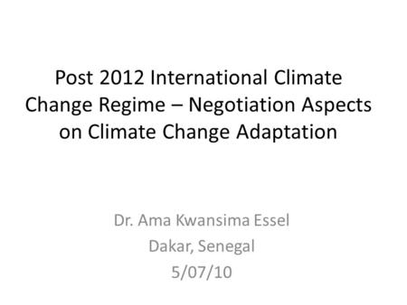 Post 2012 International Climate Change Regime – Negotiation Aspects on Climate Change Adaptation Dr. Ama Kwansima Essel Dakar, Senegal 5/07/10.