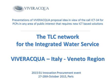 Presentations of VIVERACQUA proposal idea in view of the call ICT-34 for PCPs in any area of public interest that requires new ICT based solutions The.