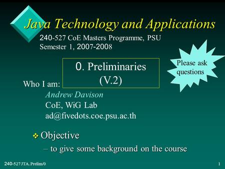 240-527 JTA. Prelim/01 Java Technology and Applications v Objective –to give some background on the course 240-527 CoE Masters Programme, PSU Semester.