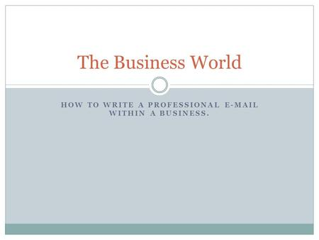 HOW TO WRITE A PROFESSIONAL E-MAIL WITHIN A BUSINESS. The Business World.