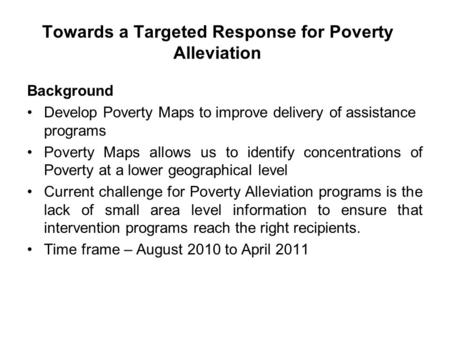 Towards a Targeted Response for Poverty Alleviation Background Develop Poverty Maps to improve delivery of assistance programs Poverty Maps allows us to.