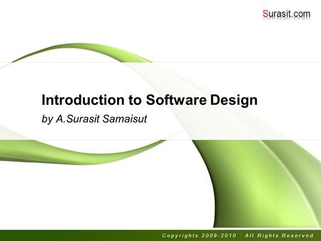 Introduction to Software Design by A.Surasit Samaisut Copyrights 2009-2010 : All Rights Reserved.