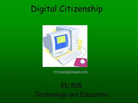 Digital Citizenship ED 505 Technology and Education www.googleimages.com.