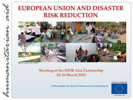 Meeting of the ISDR Asia Partnership 24-26 March 2010 A Presentation by David Verboom and Thearat Touch EUROPEAN UNION AND DISASTER RISK REDUCTION (Photo.