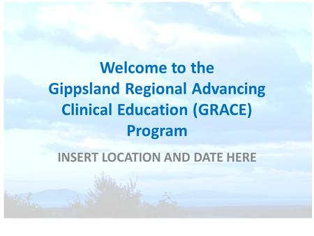 Welcome to the Gippsland Regional Advancing Clinical Education (GRACE) Program INSERT LOCATION AND DATE HERE.