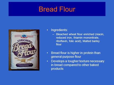 Bread Flour Ingredients: –Bleached wheat flour enriched (niacin, reduced iron, thiamin mononitrate, riboflavin, folic acid), Malted barley flour Bread.