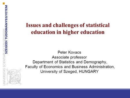 Issues and challenges of statistical education in higher education Peter Kovacs Associate professor Department of Statistics and Demography, Faculty of.