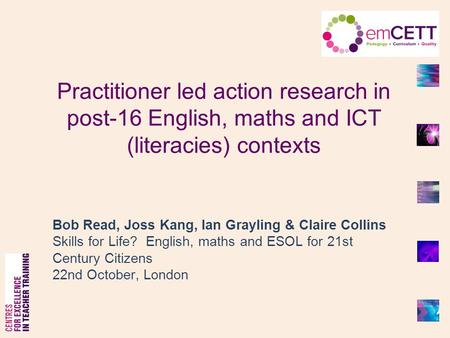 Practitioner led action research in post-16 English, maths and ICT (literacies) contexts Bob Read, Joss Kang, Ian Grayling & Claire Collins Skills for.