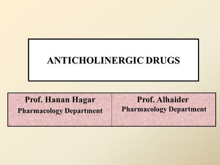 ANTICHOLINERGIC DRUGS Prof. Alhaider Pharmacology Department Prof. Hanan Hagar Pharmacology Department.