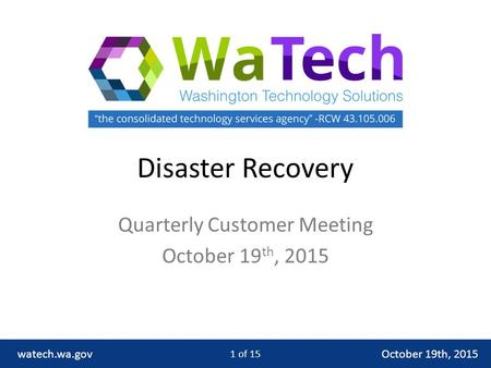 Disaster Recovery Quarterly Customer Meeting October 19 th, 2015 watech.wa.gov 1 of 15.