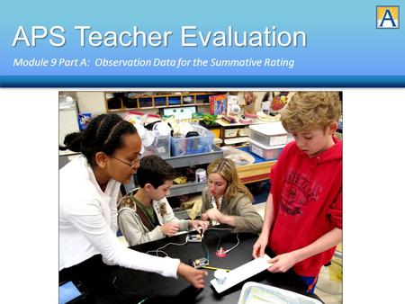 APS Teacher Evaluation Module 9 Part A: Observation Data for the Summative Rating.