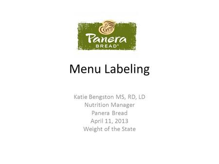 Menu Labeling Katie Bengston MS, RD, LD Nutrition Manager Panera Bread April 11, 2013 Weight of the State.
