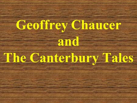 "Geoffrey Chaucer and The Canterbury Tales. Geoffrey Chaucer He is acclaimed not only as ""the father of English poetry"" but also the father of English."