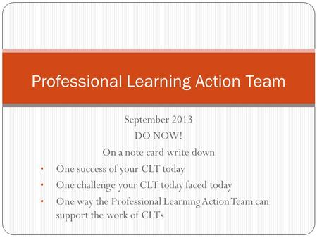 September 2013 DO NOW! On a note card write down One success of your CLT today One challenge your CLT today faced today One way the Professional Learning.