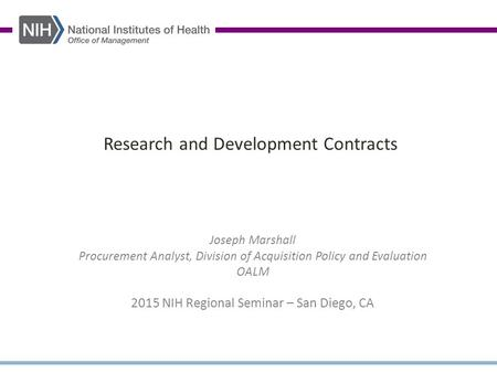 Research and Development Contracts Joseph Marshall Procurement Analyst, Division of Acquisition Policy and Evaluation OALM 2015 NIH Regional Seminar –