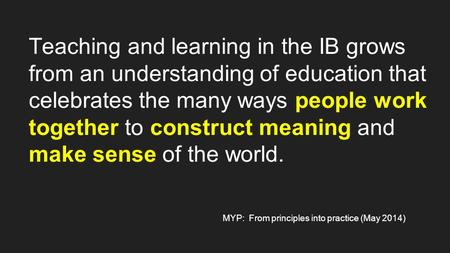 Teaching and learning in the IB grows from an understanding of education that celebrates the many ways people work together to construct meaning and make.