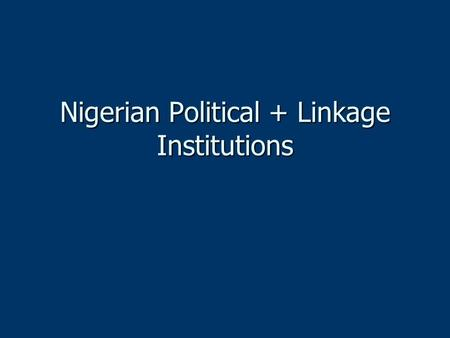 Nigerian Political + Linkage Institutions. Executive Branch U.S. presidential model with two- term limits (4 year terms) U.S. presidential model with.